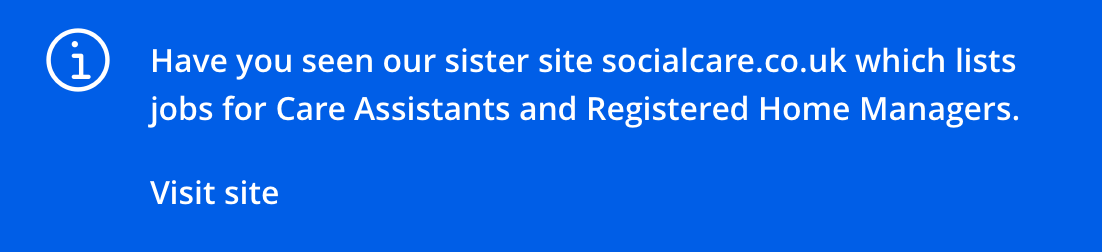 Have you seen our sister site socialcare.co.uk which lists jobs for Care Assistants and Registered Home Managers